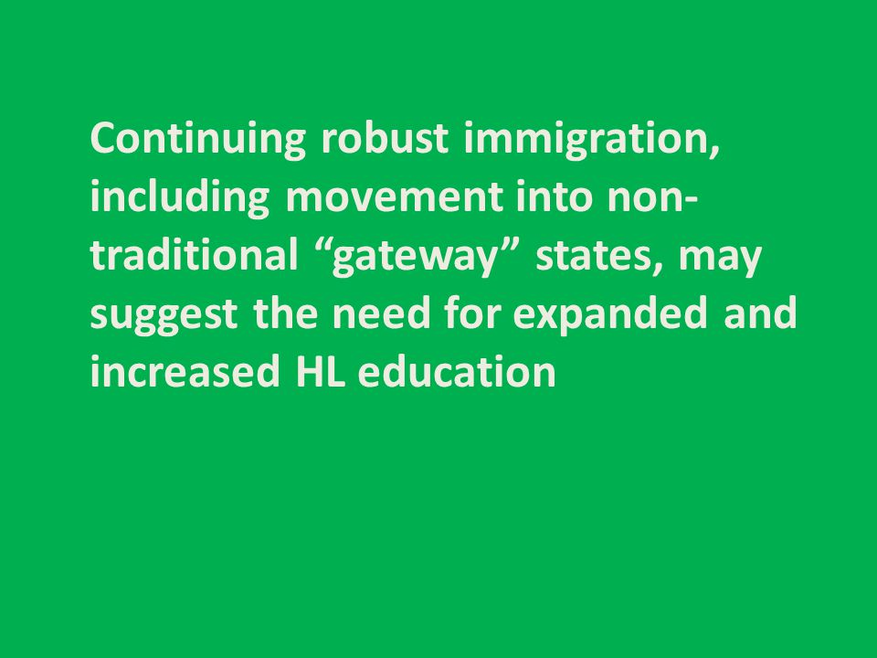 "Continuing robust immigration, including movement into non- traditional ""gateway"" states, may suggest the need for expanded and increased HL education"