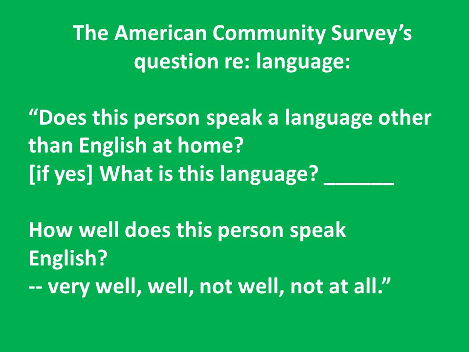"The American Community Survey's question re: language: ""Does this person speak a language other than English at home? [if yes] What is this language?"