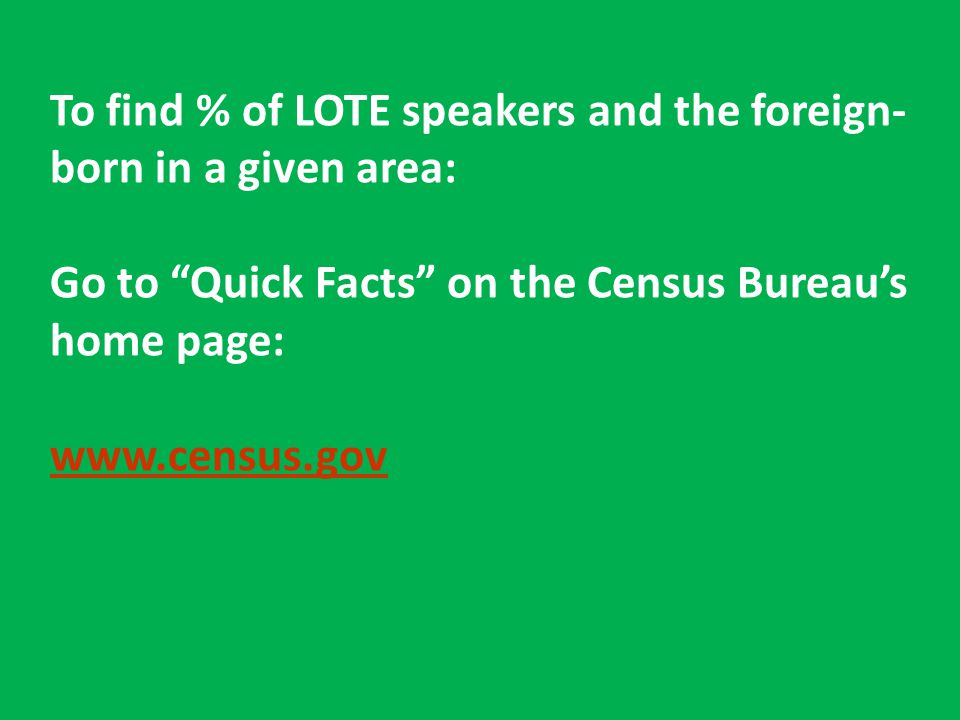 "To find % of LOTE speakers and the foreign- born in a given area: Go to ""Quick Facts"" on the Census Bureau's home page: www.census.gov"