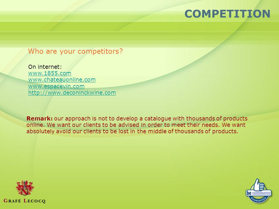 COMPETITION Who are your competitors? On internet: www.1855.com www.chateauonline.com www.espacevin.com http://www.deconinckwine.com Remark: our appro