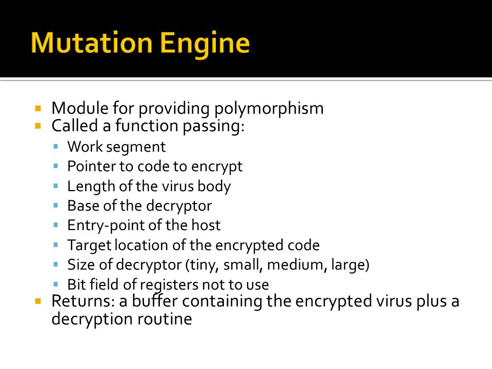  Module for providing polymorphism  Called a function passing:  Work segment  Pointer to code to encrypt  Length of the virus body  Base of the decryptor  Entry-point of the host  Target location of the encrypted code  Size of decryptor (tiny, small, medium, large)  Bit field of registers not to use  Returns: a buffer containing the encrypted virus plus a decryption routine
