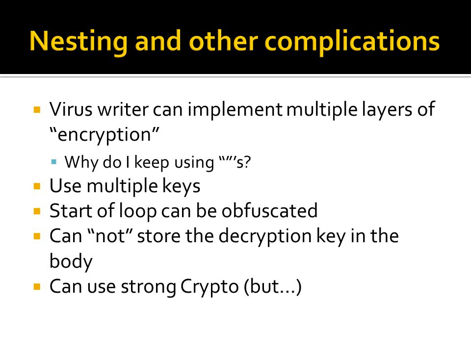  Virus writer can implement multiple layers of encryption  Why do I keep using 's.