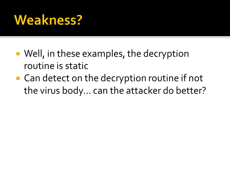  Well, in these examples, the decryption routine is static  Can detect on the decryption routine if not the virus body… can the attacker do better?
