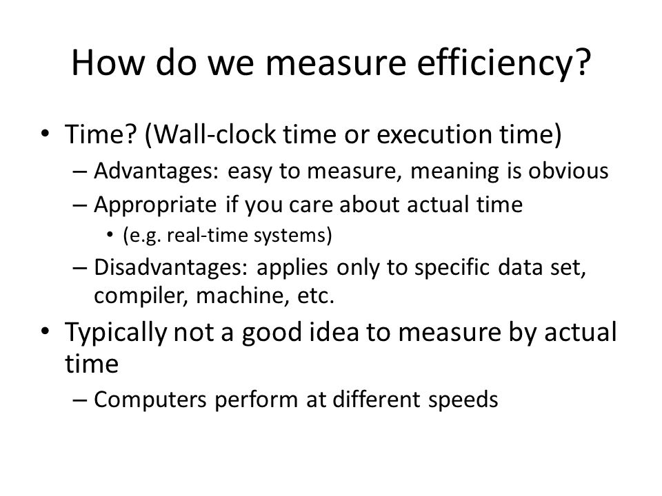 How do we measure efficiency? Time? (Wall-clock time or execution time) – Advantages: easy to measure, meaning is obvious – Appropriate if you care ab