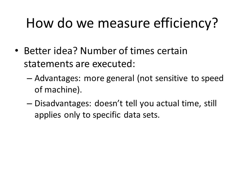 How do we measure efficiency? Better idea? Number of times certain statements are executed: – Advantages: more general (not sensitive to speed of mach