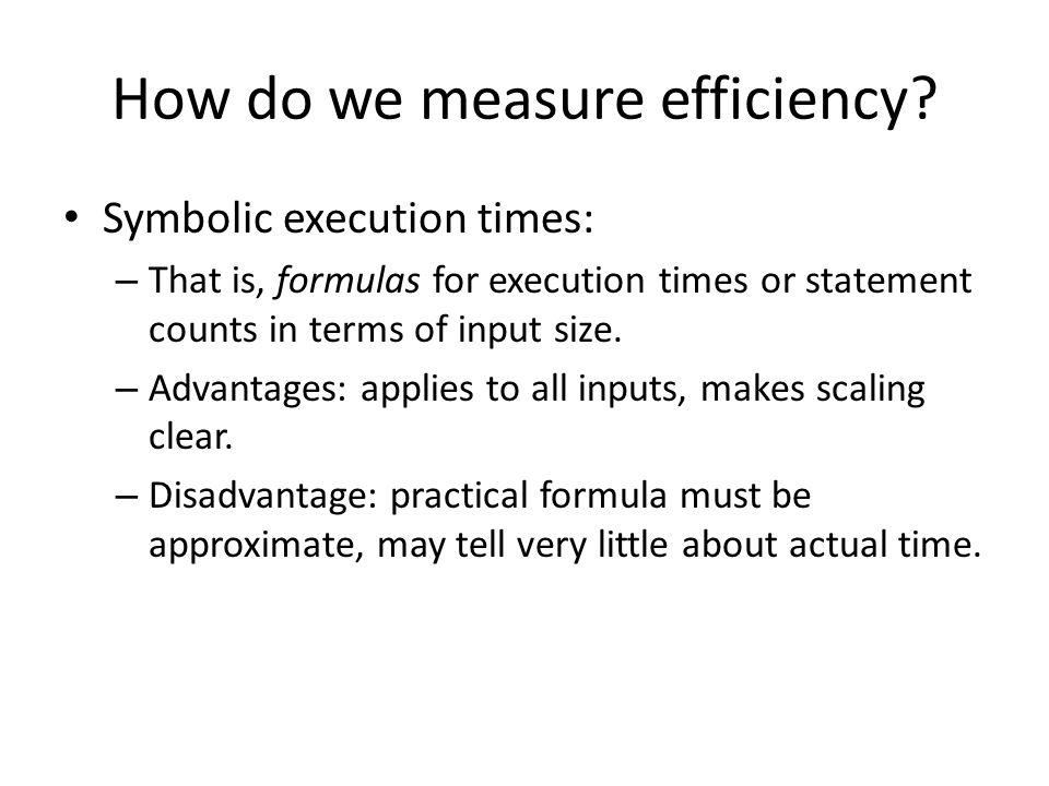How do we measure efficiency? Symbolic execution times: – That is, formulas for execution times or statement counts in terms of input size. – Advantag