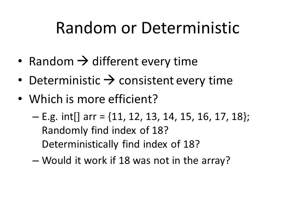 Random or Deterministic Random  different every time Deterministic  consistent every time Which is more efficient? – E.g. int[] arr = {11, 12, 13, 1