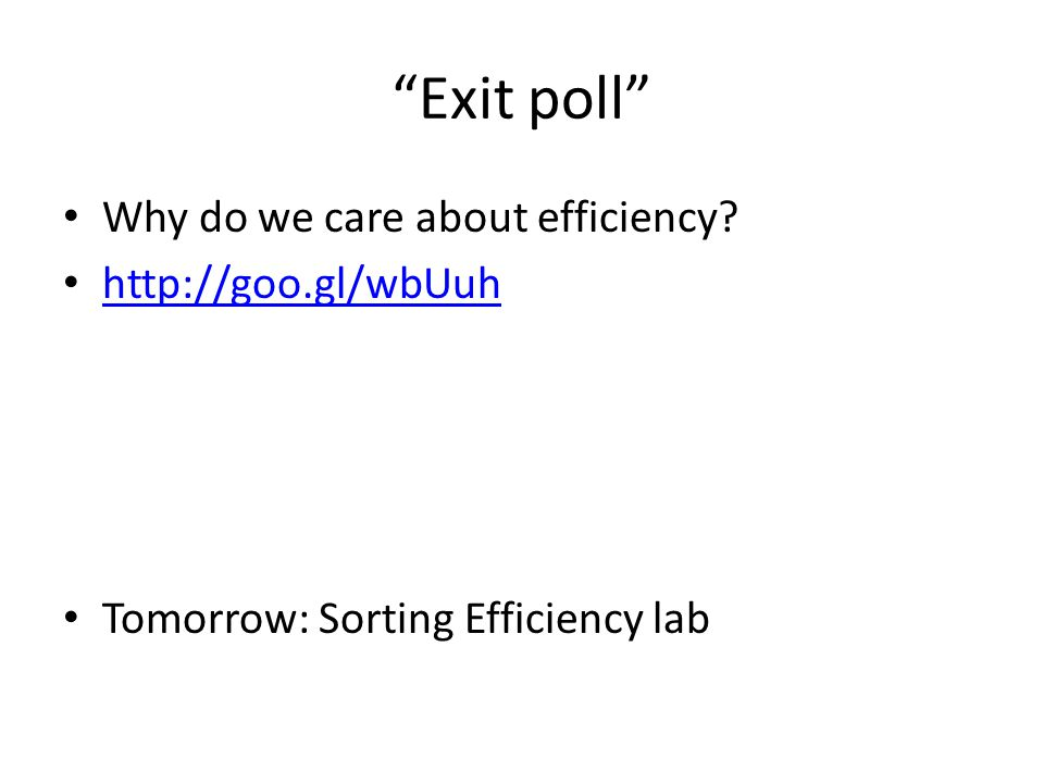 """""""Exit poll"""" Why do we care about efficiency? http://goo.gl/wbUuh Tomorrow: Sorting Efficiency lab"""