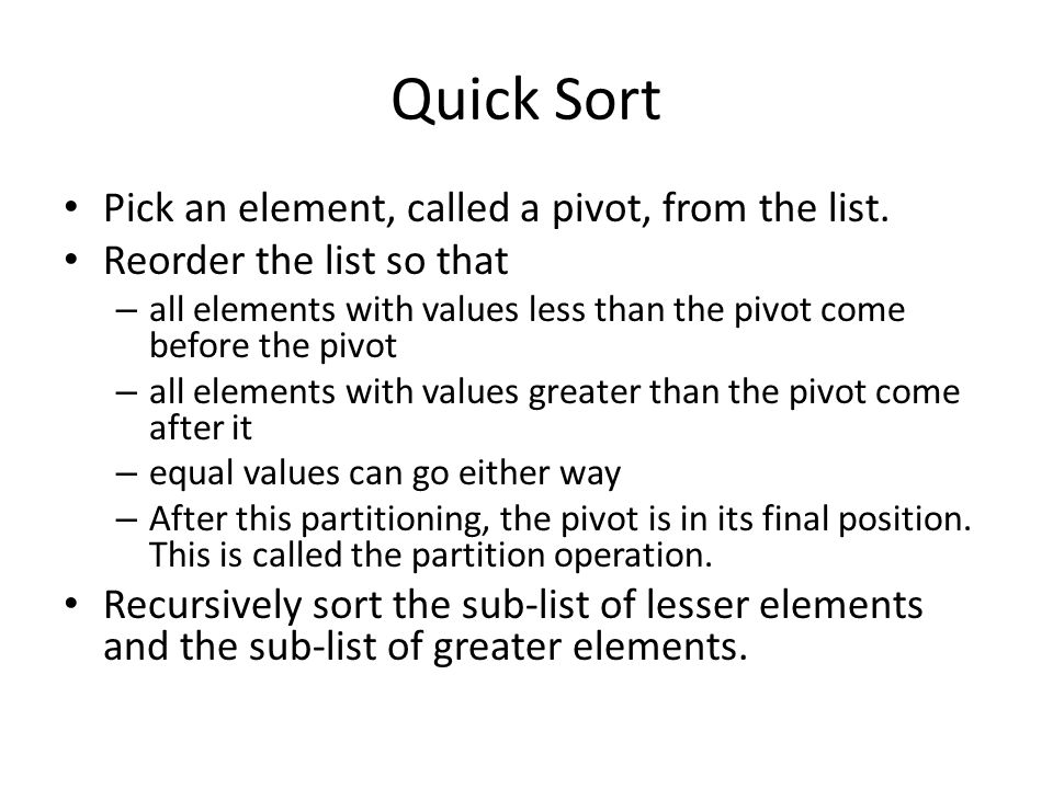 Quick Sort Pick an element, called a pivot, from the list. Reorder the list so that – all elements with values less than the pivot come before the piv