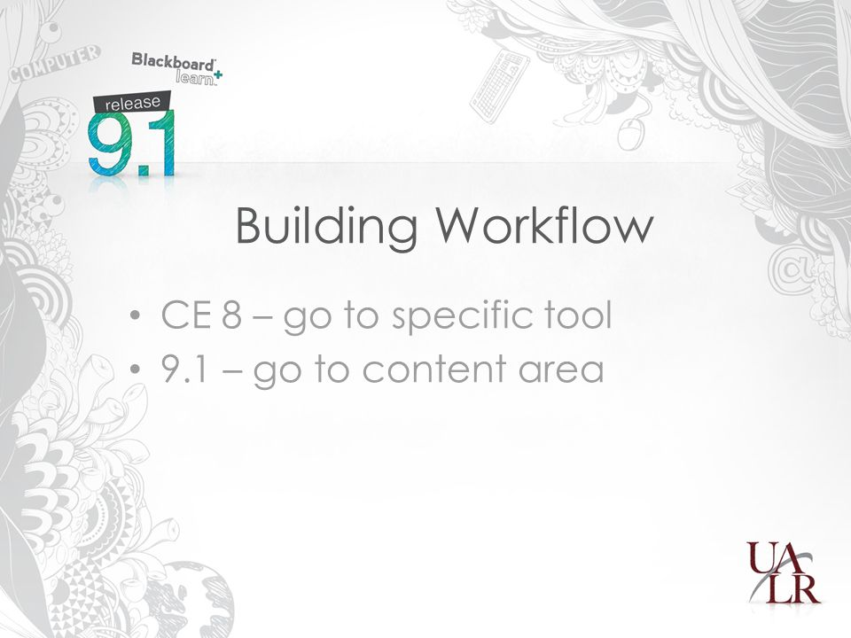 Building Workflow CE 8 – go to specific tool 9.1 – go to content area
