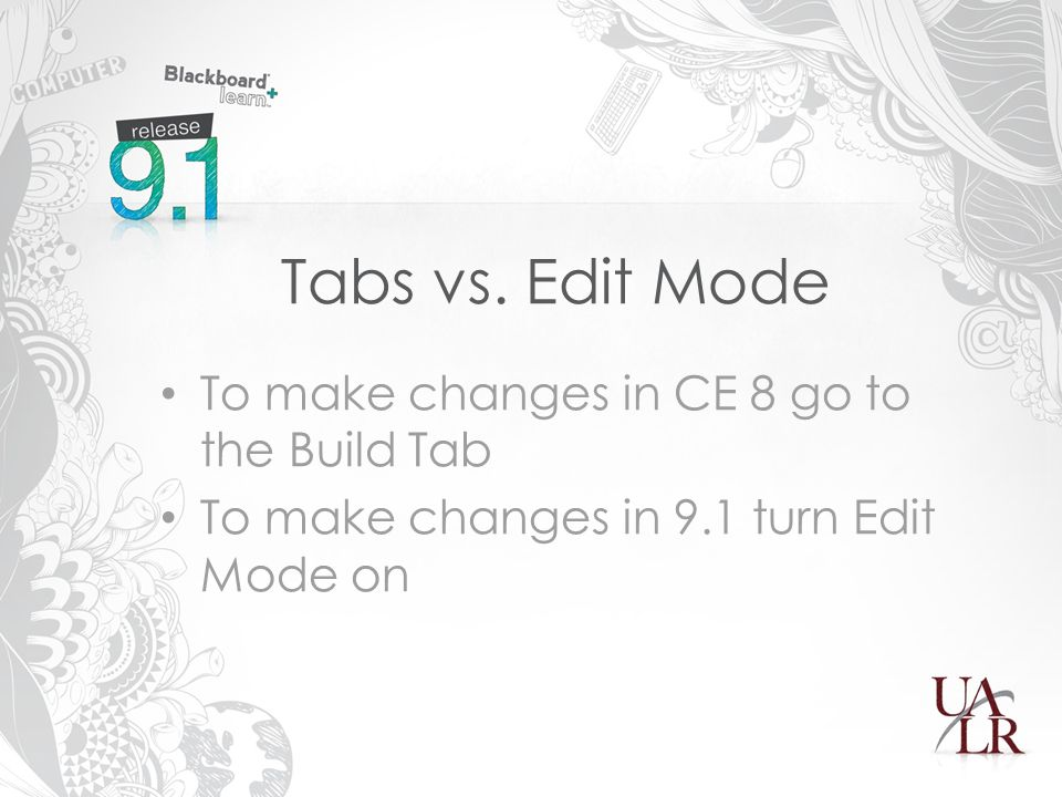 Tabs vs. Edit Mode To make changes in CE 8 go to the Build Tab To make changes in 9.1 turn Edit Mode on