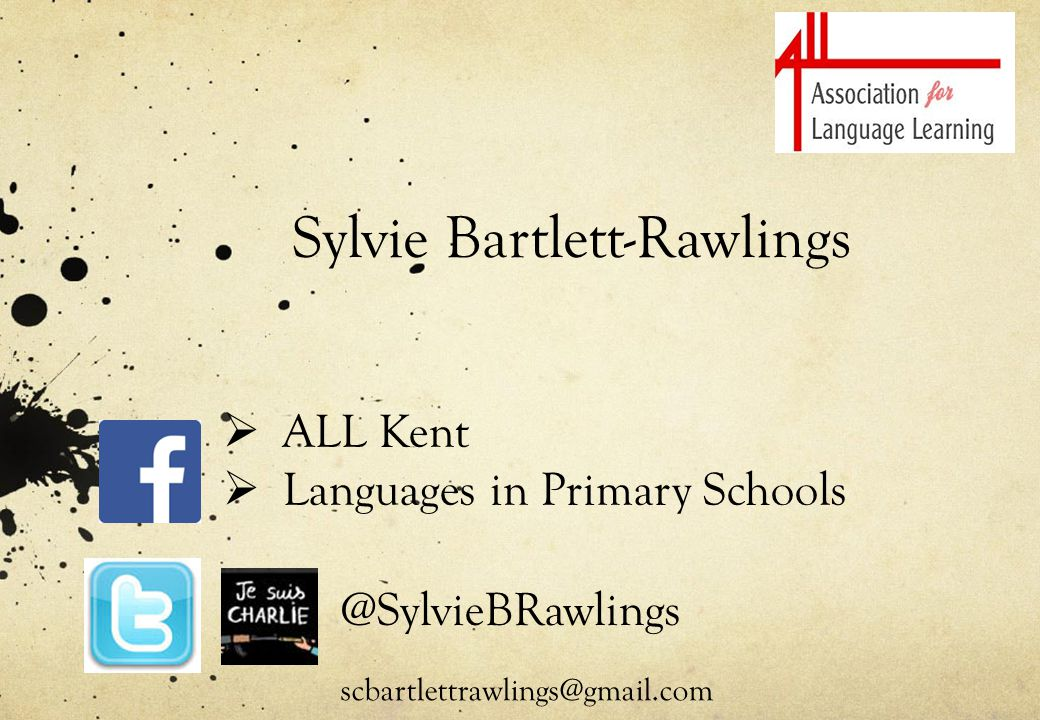Sylvie Bartlett-Rawlings  ALL Kent  Languages in Primary Schools @SylvieBRawlings scbartlettrawlings@gmail.com