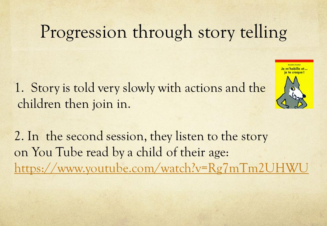 Progression through story telling 1.Story is told very slowly with actions and the children then join in.