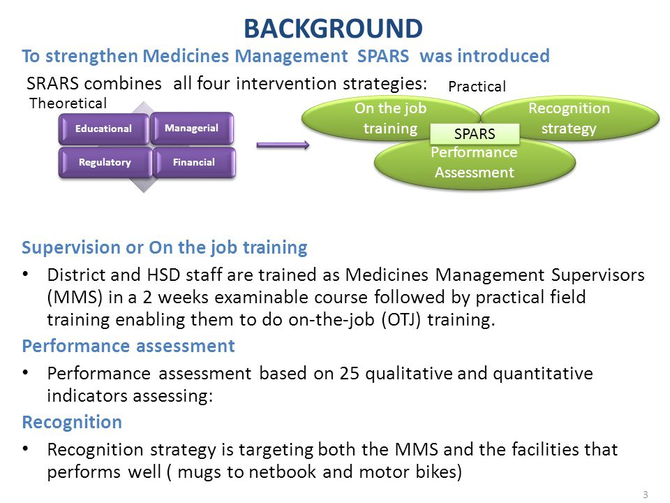 STUDY AIMS To assess impact of a) SPARS implemented by trained MMSs b) Financial Management c) Computerization of medical stores (Rx Solution) on:  stock and storage management  prescribing and dispensing quality, and  ordering and reporting quality 4
