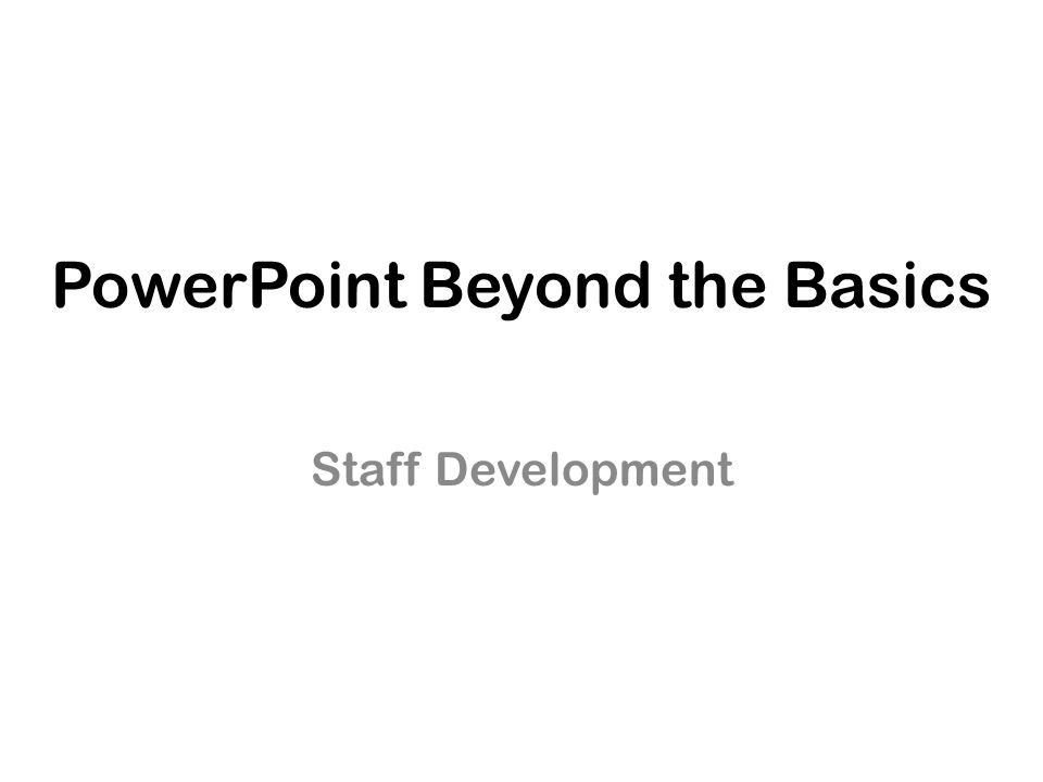 PowerPoint Beyond the Basics Staff Development