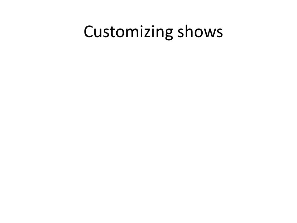 Customizing shows