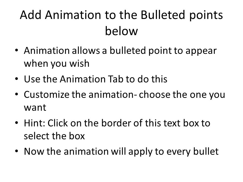 Add Animation to the Bulleted points below Animation allows a bulleted point to appear when you wish Use the Animation Tab to do this Customize the animation- choose the one you want Hint: Click on the border of this text box to select the box Now the animation will apply to every bullet