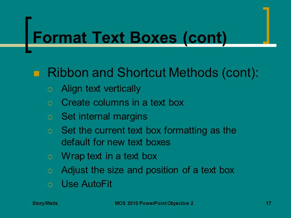 Story/WallsMOS 2010 PowerPoint Objective 217 Format Text Boxes (cont) Ribbon and Shortcut Methods (cont):  Align text vertically  Create columns in a text box  Set internal margins  Set the current text box formatting as the default for new text boxes  Wrap text in a text box  Adjust the size and position of a text box  Use AutoFit 17