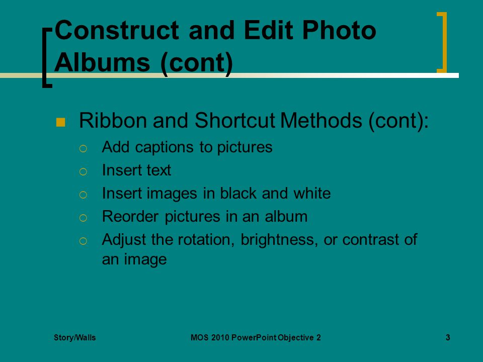 Story/WallsMOS 2010 PowerPoint Objective 23 Construct and Edit Photo Albums (cont) Ribbon and Shortcut Methods (cont):  Add captions to pictures  Insert text  Insert images in black and white  Reorder pictures in an album  Adjust the rotation, brightness, or contrast of an image 3