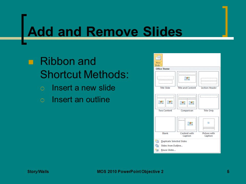 Story/WallsMOS 2010 PowerPoint Objective 25 Add and Remove Slides Ribbon and Shortcut Methods:  Insert a new slide  Insert an outline 5
