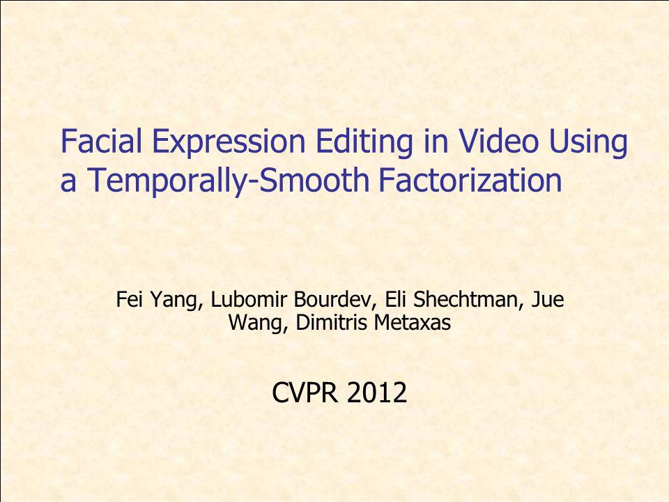 Facial Expression Editing in Video Using a Temporally-Smooth Factorization Fei Yang, Lubomir Bourdev, Eli Shechtman, Jue Wang, Dimitris Metaxas CVPR 2012