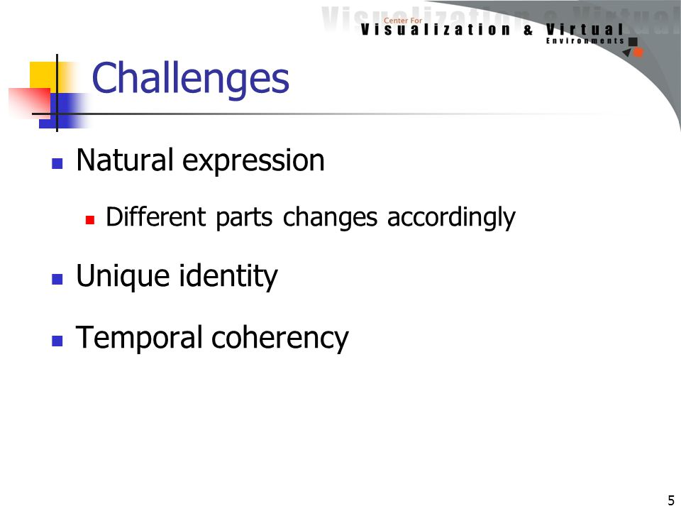 Challenges Natural expression Different parts changes accordingly Unique identity Temporal coherency 5