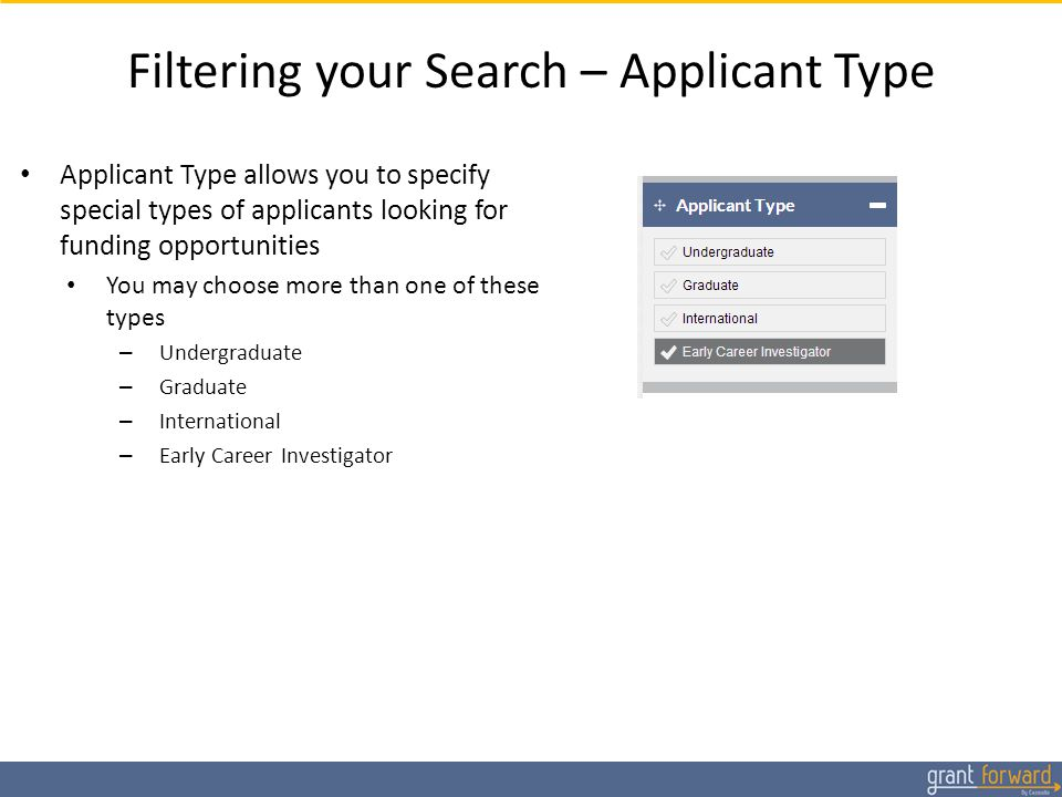 Filtering your Search – Applicant Type Applicant Type allows you to specify special types of applicants looking for funding opportunities You may choose more than one of these types – Undergraduate – Graduate – International – Early Career Investigator