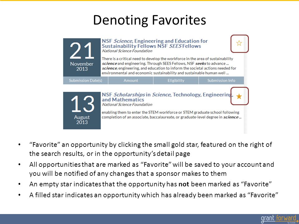 Denoting Favorites Favorite an opportunity by clicking the small gold star, featured on the right of the search results, or in the opportunity's detail page All opportunities that are marked as Favorite will be saved to your account and you will be notified of any changes that a sponsor makes to them An empty star indicates that the opportunity has not been marked as Favorite A filled star indicates an opportunity which has already been marked as Favorite