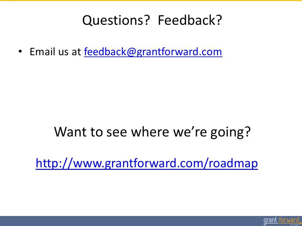 Questions? Feedback? Email us at feedback@grantforward.comfeedback@grantforward.com Want to see where we're going? http://www.grantforward.com/roadmap