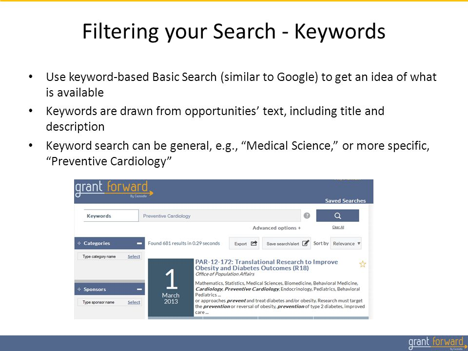 Filtering your Search - Keywords Use keyword-based Basic Search (similar to Google) to get an idea of what is available Keywords are drawn from opportunities' text, including title and description Keyword search can be general, e.g., Medical Science, or more specific, Preventive Cardiology