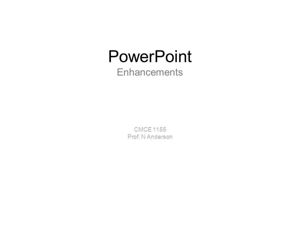 PowerPoint Enhancements CMCE 1155 Prof. N Anderson