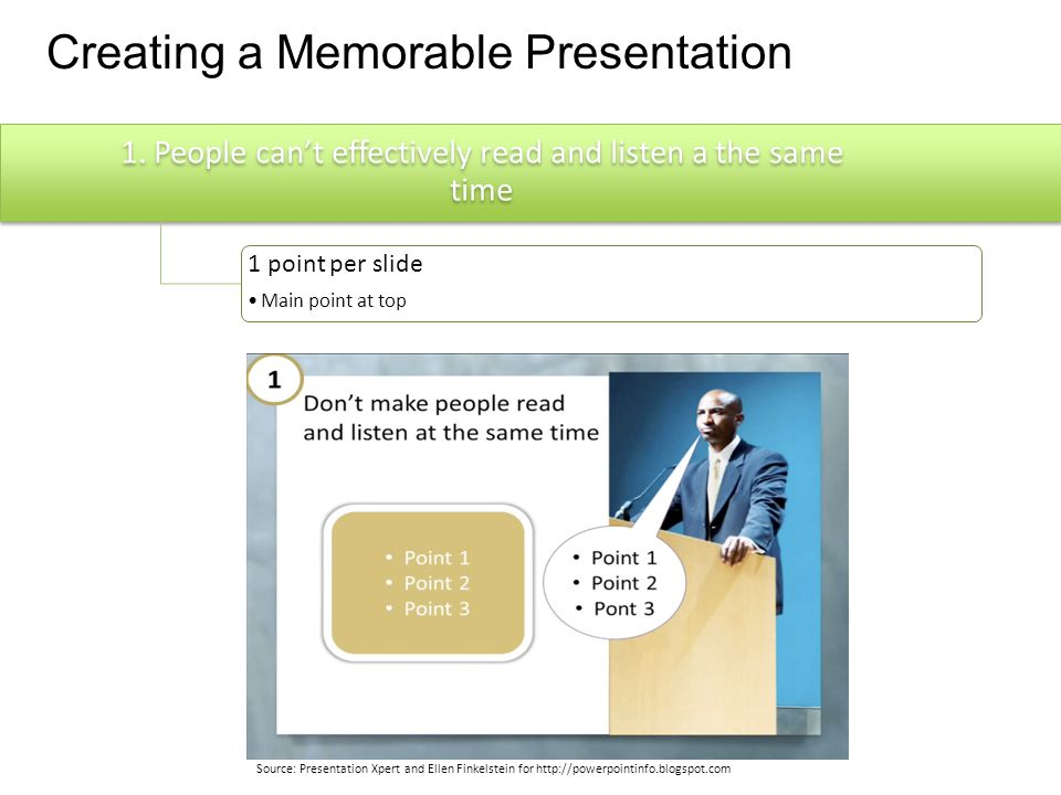 Creating a Memorable Presentation People can't effectively read and listen a the same time 1 point per slide Main point at top Don't overwhelm short term memory Put content in small chunks 3-4 concepts at a time Less is more; Simple, easy to read slides People remember pictures more than words Use visuals to help people remember, understand, or persuade Tell and Show method