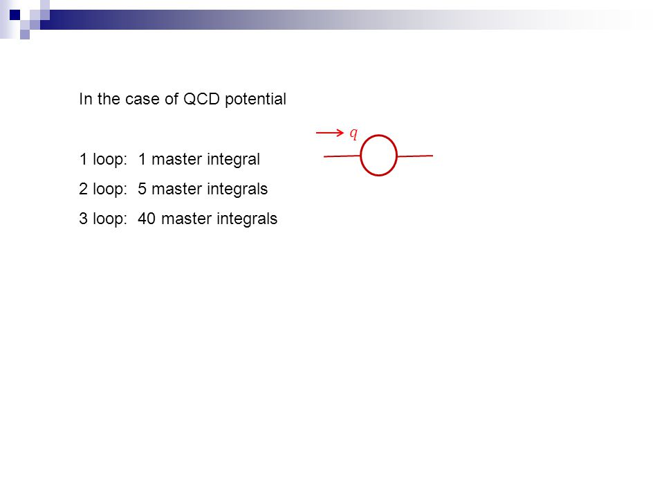 In the case of QCD potential 1 loop: 1 master integral 2 loop: 5 master integrals 3 loop: 40 master integrals