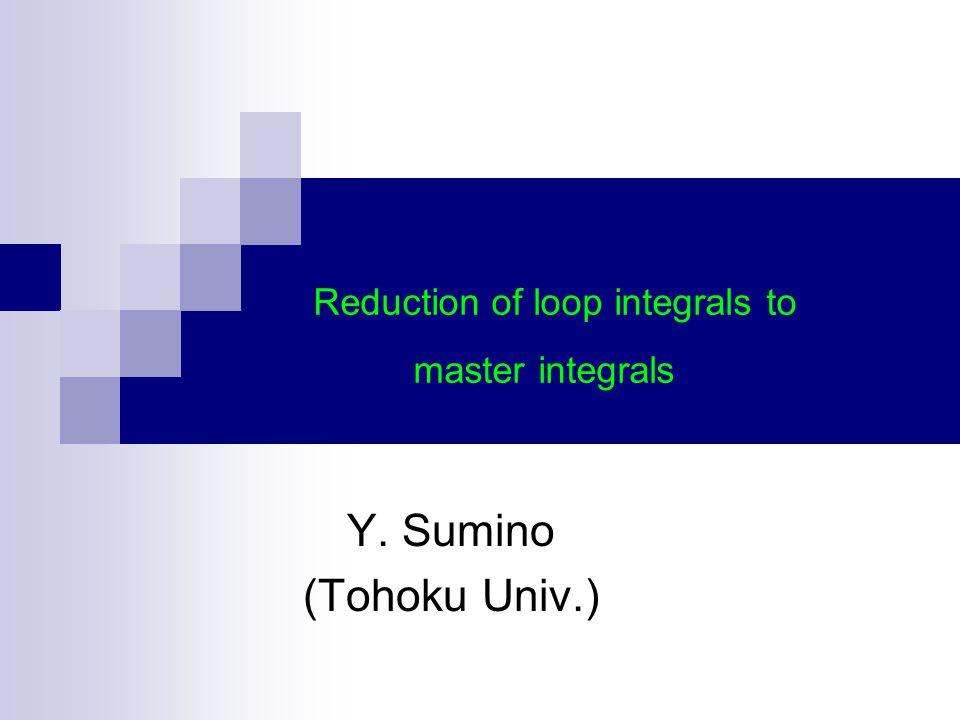 Y. Sumino (Tohoku Univ.) Reduction of loop integrals to master integrals