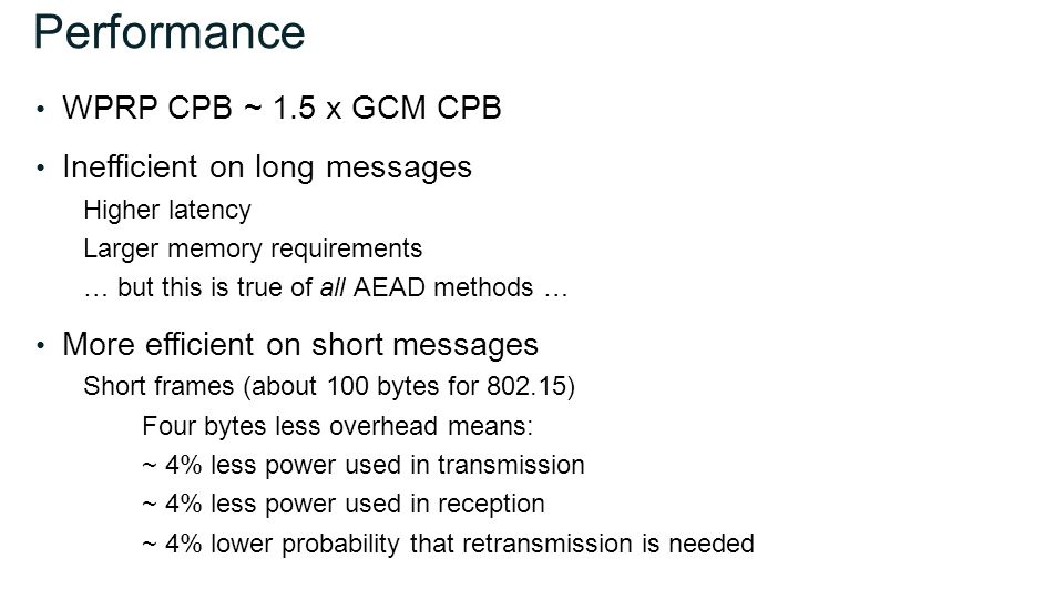 Performance WPRP CPB ~ 1.5 x GCM CPB Inefficient on long messages Higher latency Larger memory requirements … but this is true of all AEAD methods … More efficient on short messages Short frames (about 100 bytes for 802.15) Four bytes less overhead means: ~ 4% less power used in transmission ~ 4% less power used in reception ~ 4% lower probability that retransmission is needed
