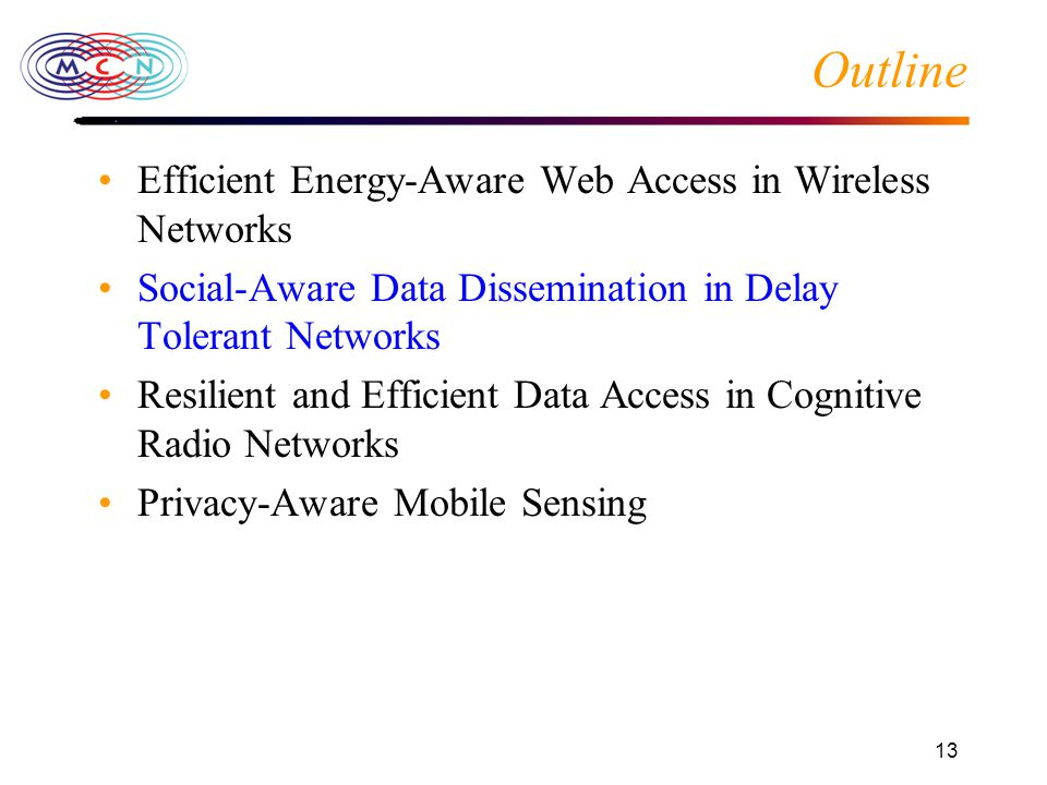 13 Outline Efficient Energy-Aware Web Access in Wireless Networks Social-Aware Data Dissemination in Delay Tolerant Networks Resilient and Efficient Data Access in Cognitive Radio Networks Privacy-Aware Mobile Sensing