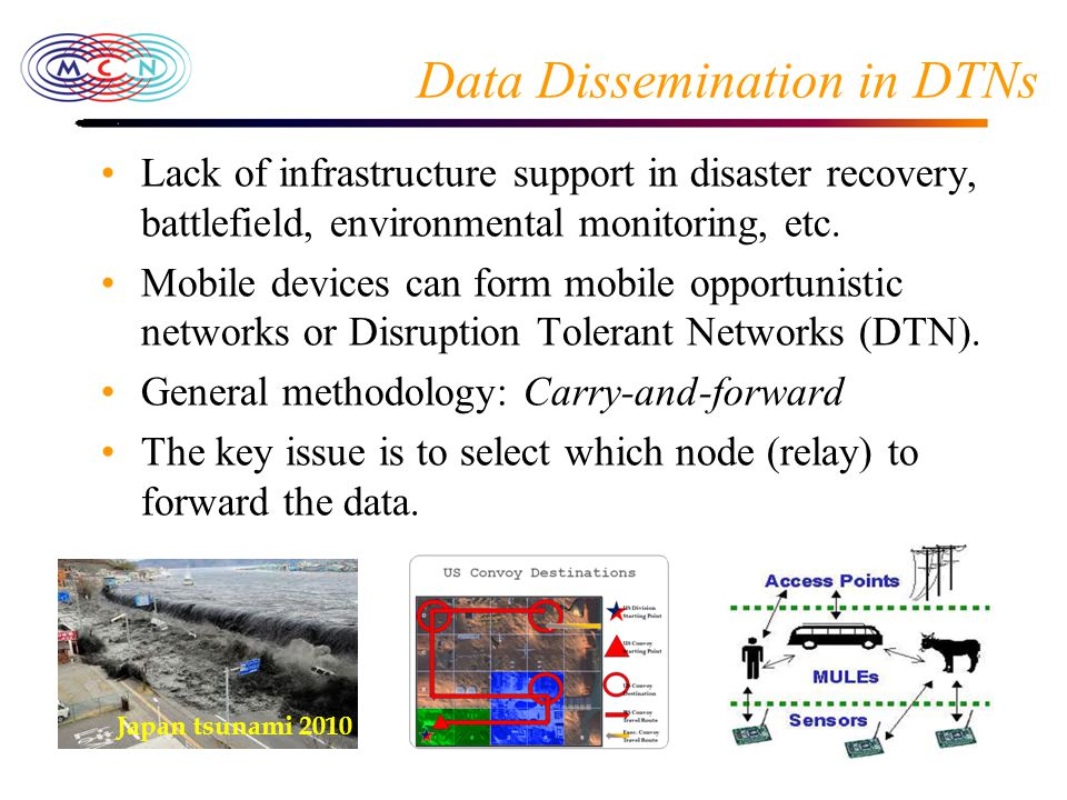 Data Dissemination in DTNs Lack of infrastructure support in disaster recovery, battlefield, environmental monitoring, etc.
