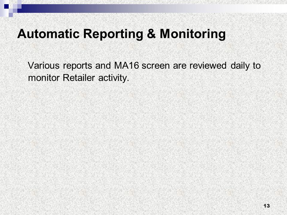 13 Automatic Reporting & Monitoring Various reports and MA16 screen are reviewed daily to monitor Retailer activity.