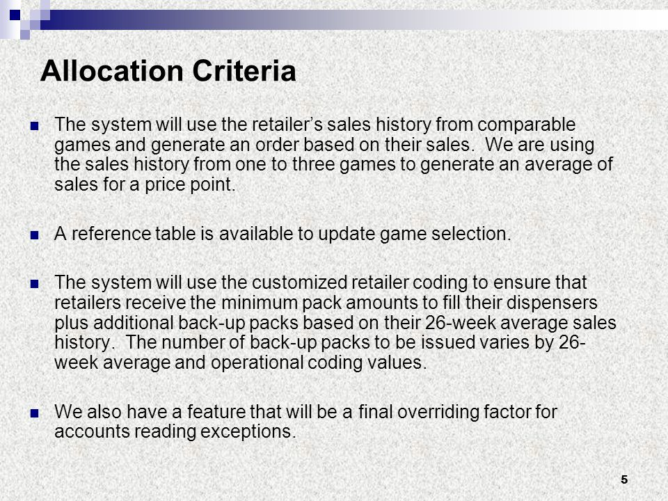 5 Allocation Criteria The system will use the retailer's sales history from comparable games and generate an order based on their sales.