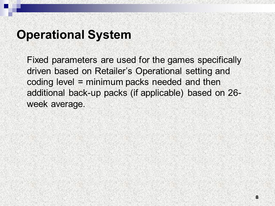 8 Operational System Fixed parameters are used for the games specifically driven based on Retailer's Operational setting and coding level = minimum packs needed and then additional back-up packs (if applicable) based on 26- week average.