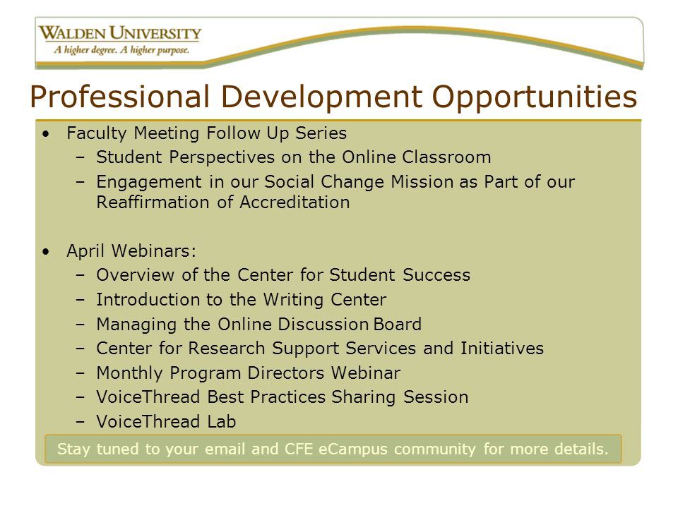 Professional Development Opportunities Faculty Meeting Follow Up Series –Student Perspectives on the Online Classroom –Engagement in our Social Change Mission as Part of our Reaffirmation of Accreditation April Webinars: –Overview of the Center for Student Success –Introduction to the Writing Center –Managing the Online Discussion Board –Center for Research Support Services and Initiatives –Monthly Program Directors Webinar –VoiceThread Best Practices Sharing Session –VoiceThread Lab Stay tuned to your email and CFE eCampus community for more details.