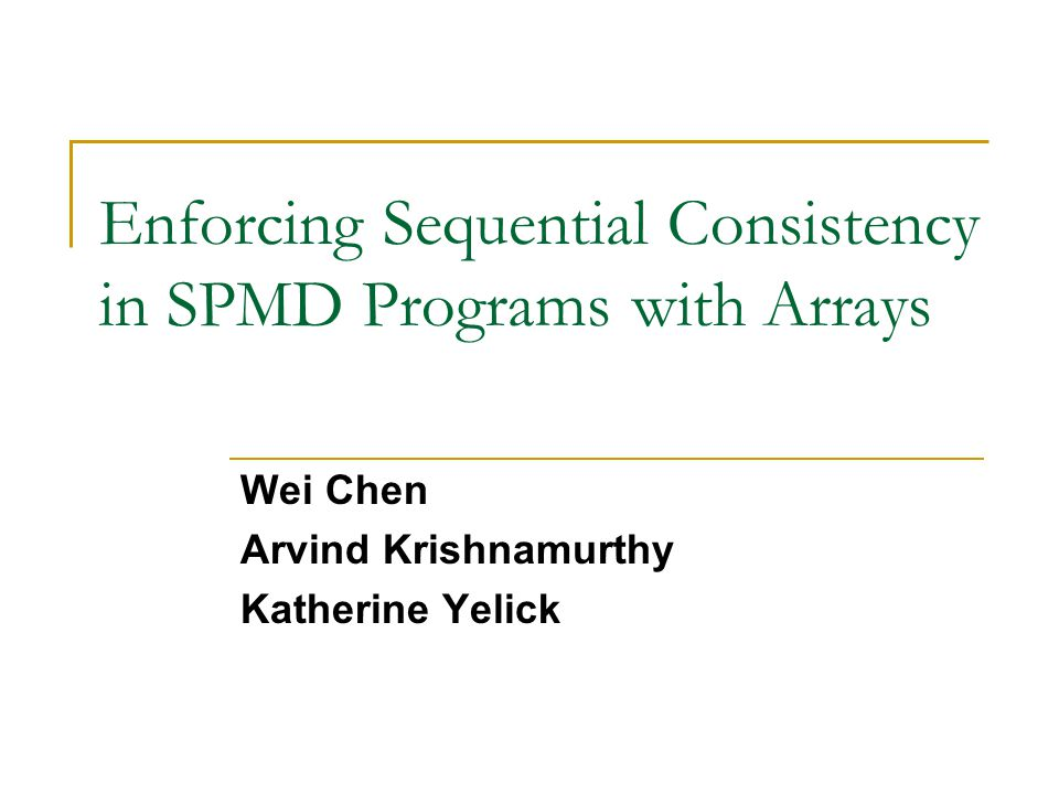 Enforcing Sequential Consistency in SPMD Programs with Arrays Wei Chen Arvind Krishnamurthy Katherine Yelick
