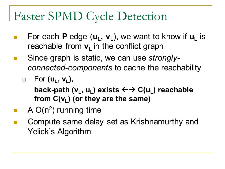 Faster SPMD Cycle Detection For each P edge (u L, v L ), we want to know if u L is reachable from v L in the conflict graph Since graph is static, we can use strongly- connected-components to cache the reachability  For (u L, v L ), back-path (v L, u L ) exists  C(u L ) reachable from C(v L ) (or they are the same) A O(n 2 ) running time Compute same delay set as Krishnamurthy and Yelick's Algorithm