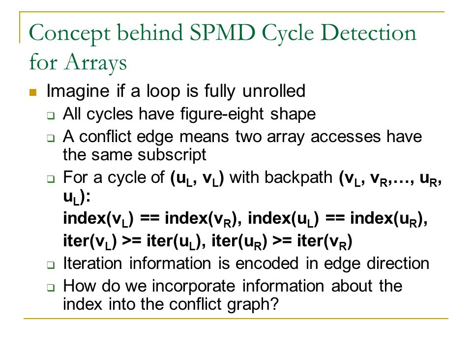 Concept behind SPMD Cycle Detection for Arrays Imagine if a loop is fully unrolled  All cycles have figure-eight shape  A conflict edge means two array accesses have the same subscript  For a cycle of (u L, v L ) with backpath (v L, v R,…, u R, u L ): index(v L ) == index(v R ), index(u L ) == index(u R ), iter(v L ) >= iter(u L ), iter(u R ) >= iter(v R )  Iteration information is encoded in edge direction  How do we incorporate information about the index into the conflict graph