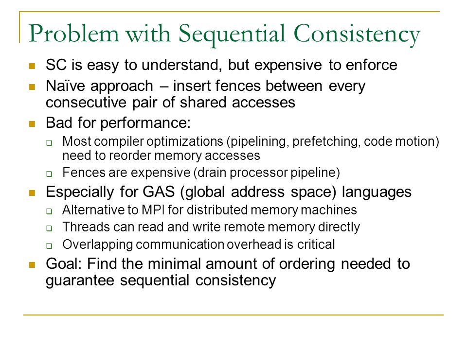 Problem with Sequential Consistency SC is easy to understand, but expensive to enforce Naïve approach – insert fences between every consecutive pair of shared accesses Bad for performance:  Most compiler optimizations (pipelining, prefetching, code motion) need to reorder memory accesses  Fences are expensive (drain processor pipeline) Especially for GAS (global address space) languages  Alternative to MPI for distributed memory machines  Threads can read and write remote memory directly  Overlapping communication overhead is critical Goal: Find the minimal amount of ordering needed to guarantee sequential consistency