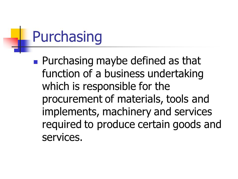 Purchasing Purchasing maybe defined as that function of a business undertaking which is responsible for the procurement of materials, tools and implements, machinery and services required to produce certain goods and services.