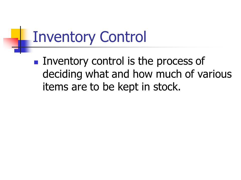 Inventory Control Inventory control is the process of deciding what and how much of various items are to be kept in stock.