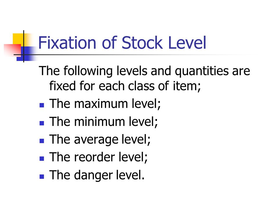 Fixation of Stock Level The following levels and quantities are fixed for each class of item; The maximum level; The minimum level; The average level; The reorder level; The danger level.