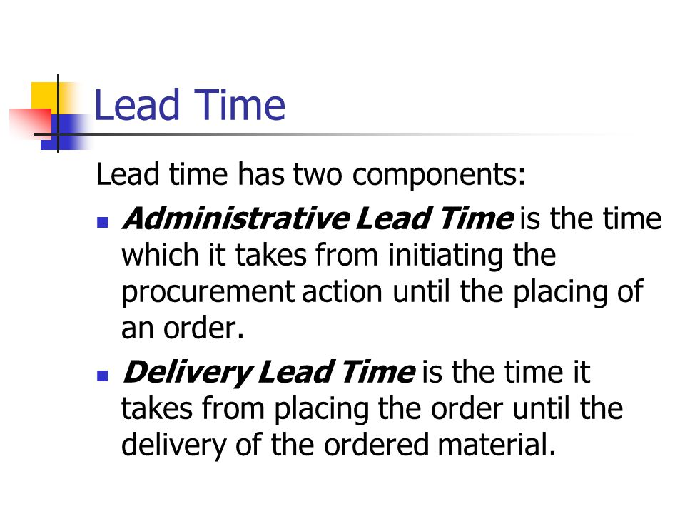Lead Time Lead time has two components: Administrative Lead Time is the time which it takes from initiating the procurement action until the placing of an order.