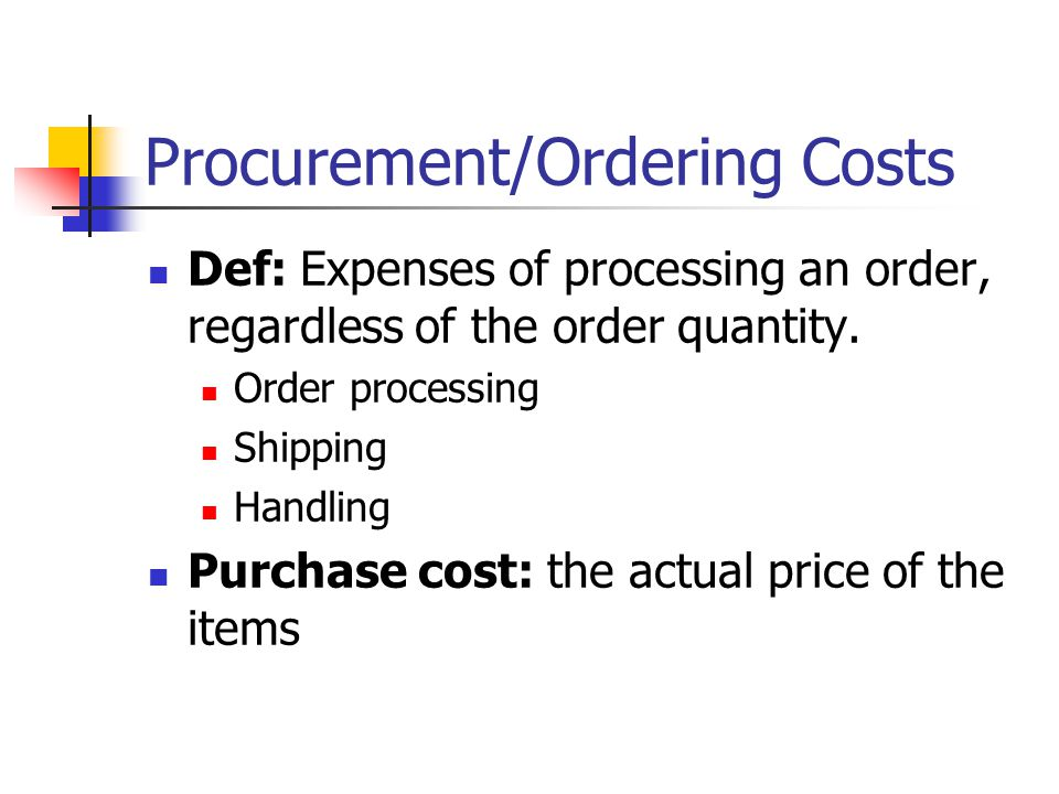 Procurement/Ordering Costs Def: Expenses of processing an order, regardless of the order quantity.
